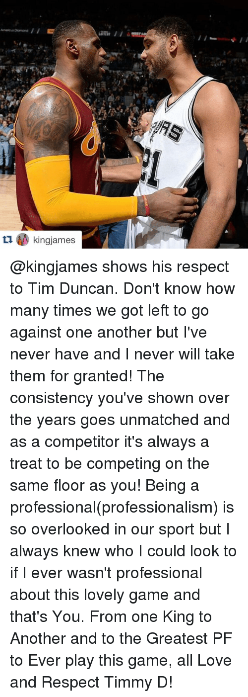 Tim Duncan: ama ii  と  fk  £70/y kingjames  tIdD kingjames @kingjames shows his respect to Tim Duncan. Don't know how many times we got left to go against one another but I've never have and I never will take them for granted! The consistency you've shown over the years goes unmatched and as a competitor it's always a treat to be competing on the same floor as you! Being a professional(professionalism) is so overlooked in our sport but I always knew who I could look to if I ever wasn't professional about this lovely game and that's You. From one King to Another and to the Greatest PF to Ever play this game, all Love and Respect Timmy D!