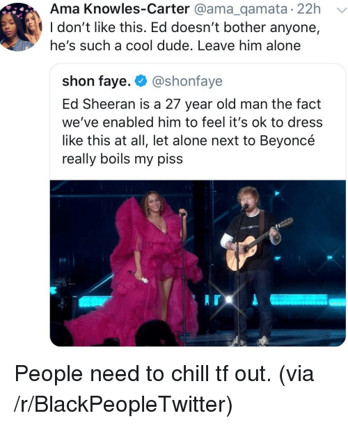 knowles: Ama Knowles-Carter @ama_qamata 22h  l don't like this. Ed doesn't bother anyone,  he's such a cool dude. Leave him alone  shon faye. @shonfaye  Ed Sheeran is a 27 year old man the fact  we've enabled him to feel it's ok to dress  like this at all, let alone next to Beyoncé  really boils my piss People need to chill tf out. (via /r/BlackPeopleTwitter)
