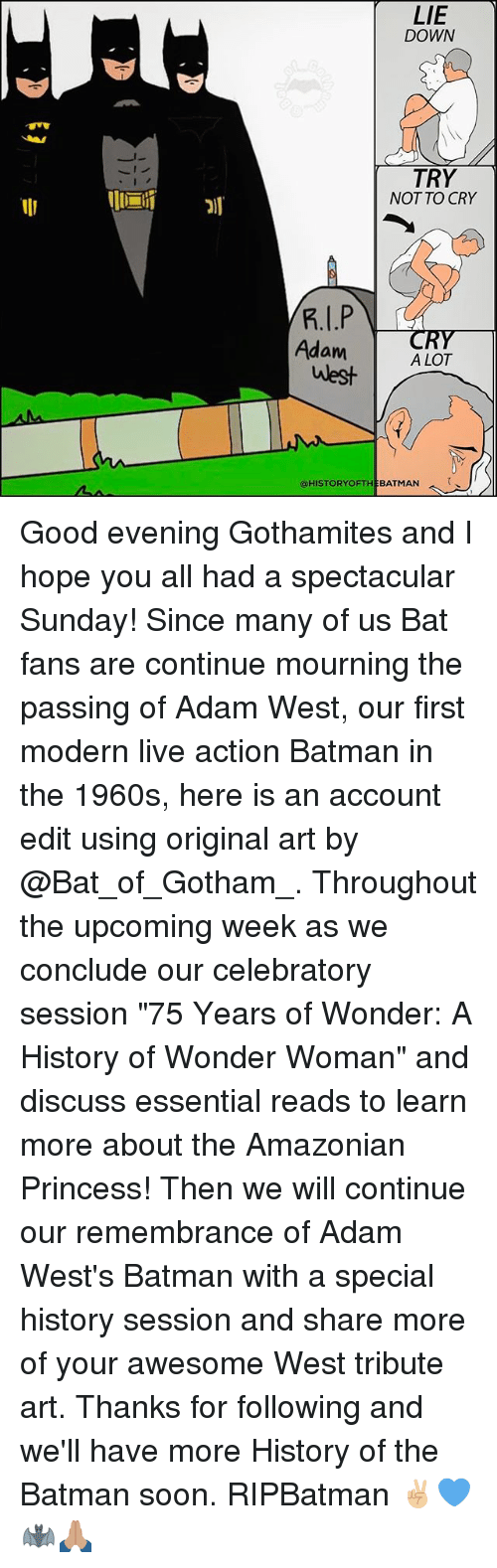 """using: AMA  LIE  DOWN  TRY  NOT TO CRY  Adam  A LOT  west  @HISTORY OFTHE BATMAN Good evening Gothamites and I hope you all had a spectacular Sunday! Since many of us Bat fans are continue mourning the passing of Adam West, our first modern live action Batman in the 1960s, here is an account edit using original art by @Bat_of_Gotham_. Throughout the upcoming week as we conclude our celebratory session """"75 Years of Wonder: A History of Wonder Woman"""" and discuss essential reads to learn more about the Amazonian Princess! Then we will continue our remembrance of Adam West's Batman with a special history session and share more of your awesome West tribute art. Thanks for following and we'll have more History of the Batman soon. RIPBatman ✌🏼💙🦇🙏🏽"""