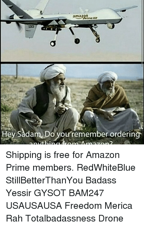 Amazon, Amazon Prime, and Drone: ama38nmeAir  me Air  103  Hey Sadam,Do you/remember ordering  thing tro m Amazon Shipping is free for Amazon Prime members. RedWhiteBlue StillBetterThanYou Badass Yessir GYSOT BAM247 USAUSAUSA Freedom Merica Rah Totalbadassness Drone