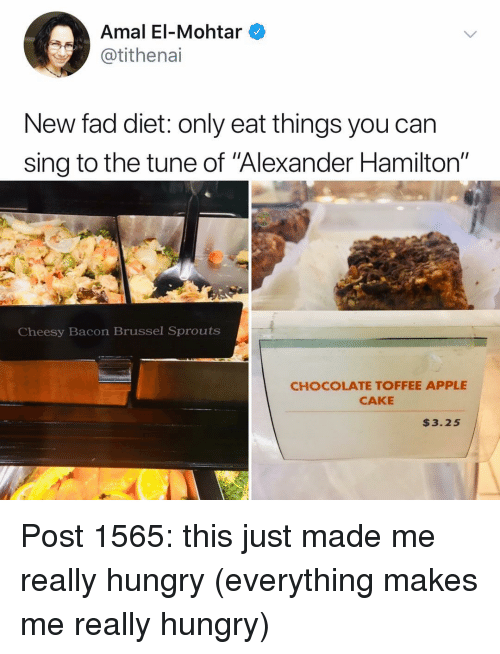 "Alexander Hamilton: Amal El-Mohtar  @tithenai  New fad diet: only eat things you can  sing to the tune of Alexander Hamilton""  Cheesy Bacon Brussel Sprouts  CHOCOLATE TOFFEE APPLE  CAKE  $3.25 Post 1565: this just made me really hungry (everything makes me really hungry)"