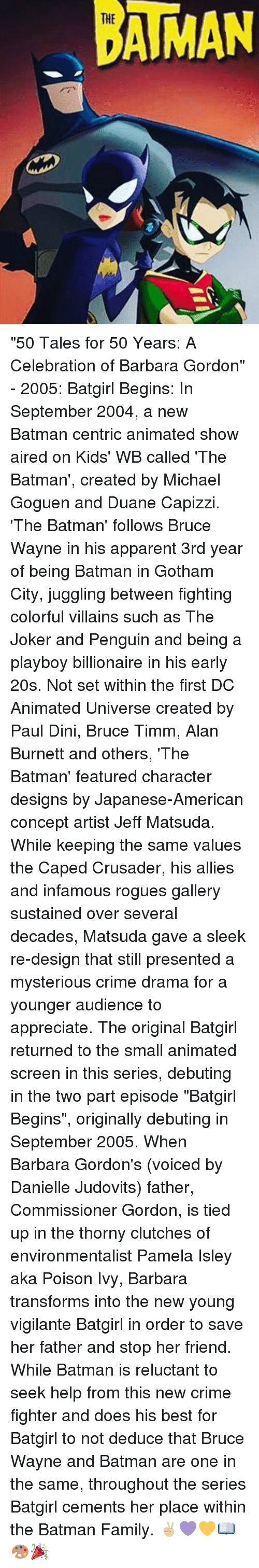 """crusades: AMAN """"50 Tales for 50 Years: A Celebration of Barbara Gordon"""" - 2005: Batgirl Begins: In September 2004, a new Batman centric animated show aired on Kids' WB called 'The Batman', created by Michael Goguen and Duane Capizzi. 'The Batman' follows Bruce Wayne in his apparent 3rd year of being Batman in Gotham City, juggling between fighting colorful villains such as The Joker and Penguin and being a playboy billionaire in his early 20s. Not set within the first DC Animated Universe created by Paul Dini, Bruce Timm, Alan Burnett and others, 'The Batman' featured character designs by Japanese-American concept artist Jeff Matsuda. While keeping the same values the Caped Crusader, his allies and infamous rogues gallery sustained over several decades, Matsuda gave a sleek re-design that still presented a mysterious crime drama for a younger audience to appreciate. The original Batgirl returned to the small animated screen in this series, debuting in the two part episode """"Batgirl Begins"""", originally debuting in September 2005. When Barbara Gordon's (voiced by Danielle Judovits) father, Commissioner Gordon, is tied up in the thorny clutches of environmentalist Pamela Isley aka Poison Ivy, Barbara transforms into the new young vigilante Batgirl in order to save her father and stop her friend. While Batman is reluctant to seek help from this new crime fighter and does his best for Batgirl to not deduce that Bruce Wayne and Batman are one in the same, throughout the series Batgirl cements her place within the Batman Family. ✌🏼💜💛📖🎨🎉"""