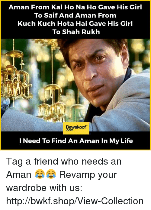 saif: Aman From Kal Ho Na Ho Gave His Girl  To Saif And Aman From  Kuch Kuch Hota Hai Gave His Girl  To Shah Rukh  Bewakoof  I Need To Find An Aman In My Life Tag a friend who needs an Aman 😂😂 Revamp your wardrobe with us: http://bwkf.shop/View-Collection