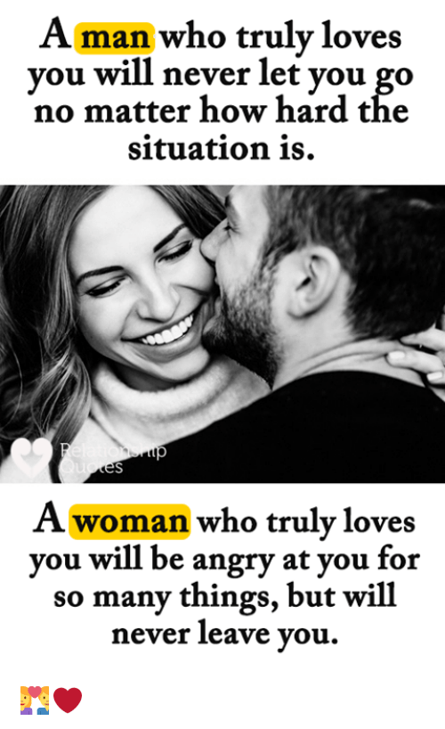 Memes, Angry, and Never: Aman who truly loves  vou will never let vou go  no matter how hard tће  situation is.  A woman who truly loves  you will be angry at you for  so many things, but will  never leave you. 👩‍❤️‍👨❤️