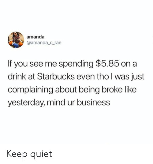 Being broke: amanda  @amanda_c_rae  If you see me spending $5.85 on a  drink at Starbucks even tho l was just  complaining about being broke like  yesterday, mind ur business Keep quiet