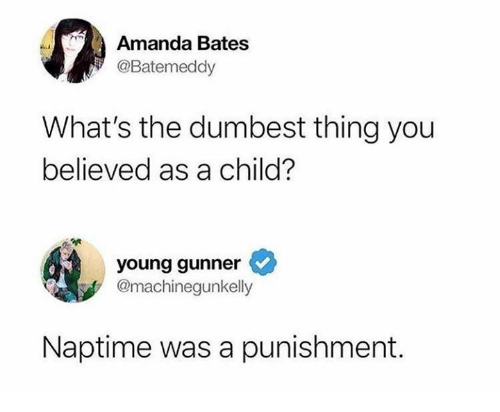 Memes, 🤖, and Bates: Amanda Bates  @Batemeddy  What's the dumbest thing you  believed as a child?  young gunner  @machinegunkelly  Naptime was a punishment.