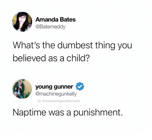 Humans of Tumblr, Bates, and Thing: Amanda Bates  @Batemeddy  What's the dumbest thing you  believed as a child?  young gunner  @machinegunkelly  IG: therecoveringproblemchilo  Naptime was a punishment.