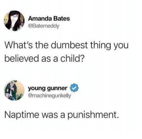 bates: Amanda Bates  @Batemeddy  What's the dumbest thing you  believed as a child?  young gunner  @machinegunkelly  Naptime was a punishment.
