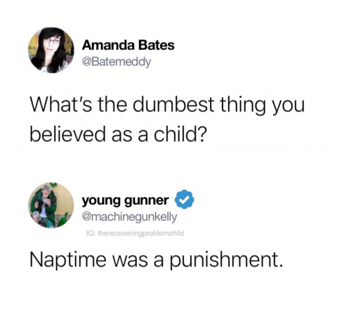 bates: Amanda Bates  @Batemeddy  What's the dumbest thing you  believed as a child?  young gunner  @machinegunkelly  IG: therecoveringproblemchild  Naptime was a punishment.