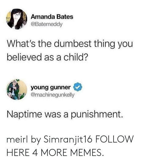 bates: Amanda Bates  @Batemeddy  What's the dumbest thing you  believed as a child?  young gunner  @machinegunkelly  Naptime was a punishment. meirl by Simranjit16 FOLLOW HERE 4 MORE MEMES.