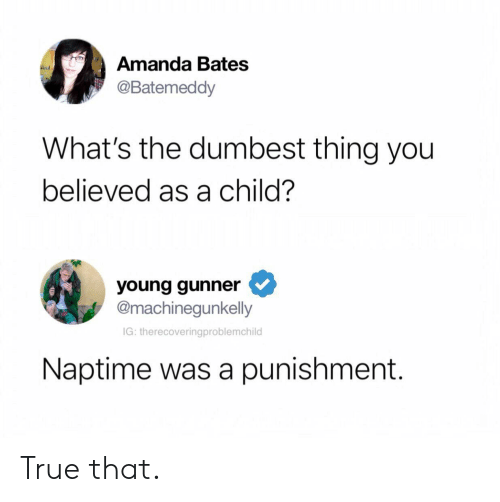 True That: Amanda Bates  @Batemeddy  What's the dumbest thing you  believed as a child?  young gunner  @machinegunkelly  IG: therecoveringproblemchild  Naptime was a punishment. True that.