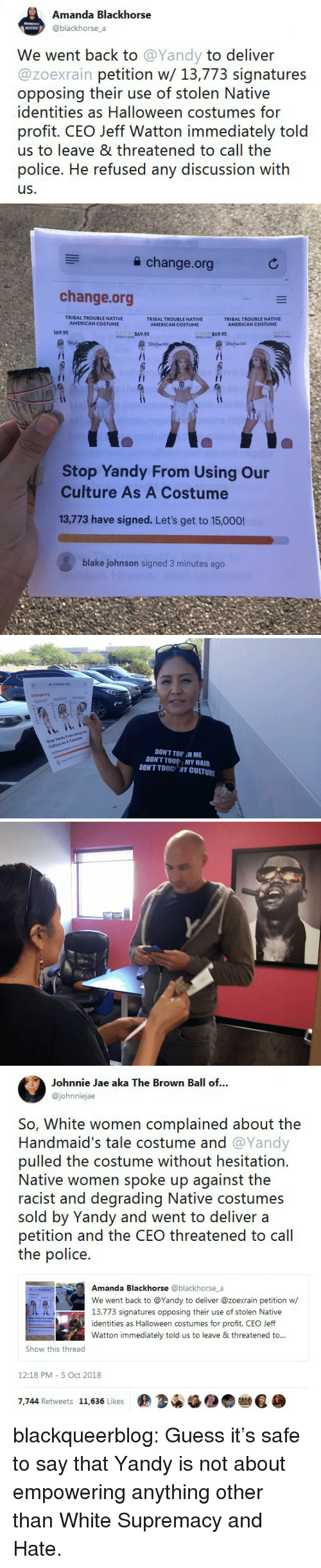 degrading: Amanda Blackhorse  @blackhorse a  We went back to @Yandy to deliver  @zoexrain petition w/ 13,773 signatures  opposing their use of stolen Native  identities as Halloween costumes for  profit. CEO Jeff Watton immediately told  us to leave & threatened to call the  police. He refused any discussion with  us.   a change.org  change.org  TRIBAL TROUBLE NATIVE  AMERICAN COSTUME  TRIBAL TROUBLE NATIVE  AMERICAN COSTUME  TRIBAL TROUBLE NATIVE  69.95  $69.95  Stop Yandy From Using Our  Culture As A Costume  13,773 have signed. Let's get to 15,000!  blake johnson signed 3 minutes ago   슐 change.org  change.org  Stop Yandy From Using Our  Culture As A Costume  13773 have signed. Lets get to 150  DON'T TOU H ME  DON'T TOU MY HAIR  DONT TOUC 개Y CULTURE   Johnnie Jae aka The Brown Ball of...  @johnniejae  So, White women complained about the  Handmaid's tale costume and @Yandy  pulled the costume without hesitation.  Native women spoke up against the  racist and degrading Native costumes  sold by Yandy and went to deliver a  petition and the CEO threatened to cal  the police.  Amanda Blackhorse @blackhorse_a  We went back to @Yandy to deliver @zoexrain petition w  13,773 signatures opposing their use of stolen Native  identities as Halloween costumes for profit. CEO Jeff  Watton immediately told us to leave & threatened to..  Show this thread  12:18 PM- 5 Oct 2018  7,744 Retweets 11,636 Likes  佣34锰●● blackqueerblog:  Guess it's safe to say that Yandy is not about empowering anything other than White Supremacy and Hate.