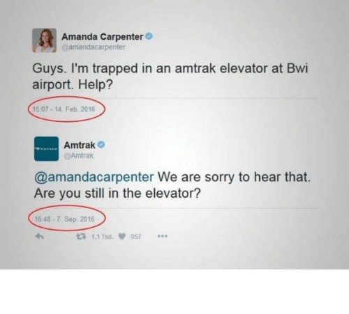 feb: Amanda Carpenter  amandacarpenter  Guys. I'm trapped in an amtrak elevator at Bwi  airport. Help?  15 07-14. Feb 2016  Amtrak  @Amtrak  @amandacarpenter We are sorry to hear that.  Are you still in the elevator?  16 48-7. Sep 2016  t3 1.1 Tsd  957 The so long hold up.