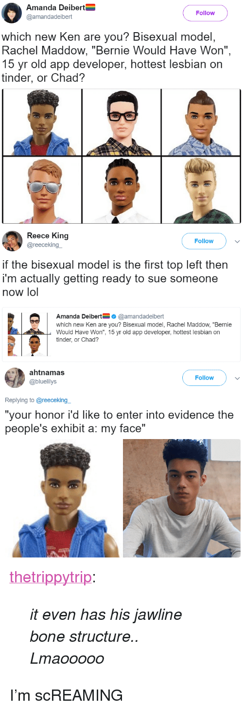 """Reece: Amanda Deibert  @amandadeibert  Follow  which new Ken are you? Bisexual model,  Rachel Maddow, """"Bernie Would Have Won"""",  15 yr old app developer, hottest lesbian on  tinder, or Chad?   Reece King  @reecekingー  Follow  if the bisexual model is the first top left then  i'm actually getting ready to sue someone  now lol  Amanda Deibert@amandadeibert  which new Ken are you? Bisexual model, Rachel Maddow, """"Bernie  Would Have Won"""", 15 yr old app developer, hottest lesbian on  tinder, or Chad?   ahtnamas  @bluelilys  Follow  Replying to @reeceking  """"your honor i'd like to enter into evidence the  people's exhibit a: my face"""" <p><a href=""""https://thetrippytrip.tumblr.com/post/162084900431/it-even-has-his-jawline-bone-structure-lmaooooo"""" class=""""tumblr_blog"""">thetrippytrip</a>:</p><blockquote><p><i>    it even has his jawline bone structure..  Lmaooooo  </i><br/></p></blockquote>  <p>I&rsquo;m scREAMING</p>"""