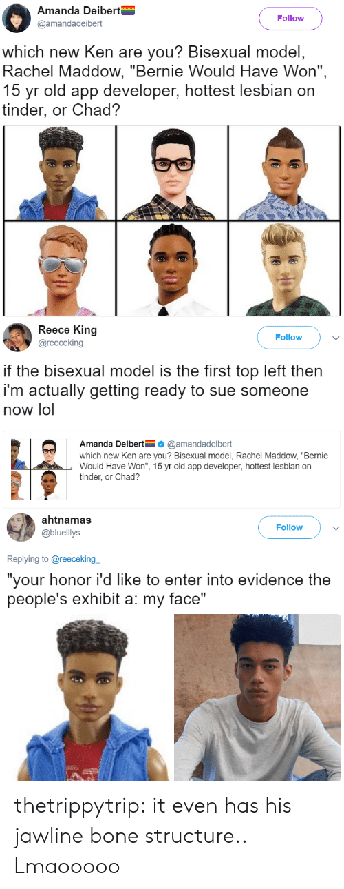 """Reece: Amanda Deibert  @amandadeibert  Follow  which new Ken are you? Bisexual model  Rachel Maddow, """"Bernie Would Have Won"""",  15 yr old app developer, hottest lesbian on  tinder, or Chad?   Reece King  @reecekingー  Follow  if the bisexual model is the first top left then  i'm actually getting ready to sue someone  now lol  Amanda Deibert@amandadeibert  which new Ken are you? Bisexual model, Rachel Maddow, """"Bernie  Would Have Won"""", 15 yr old app developer, hottest lesbian on  tinder, or Chad?   ahtnamas  @bluelilys  Follow  Replying to @reeceking  """"your honor i'd like to enter into evidence the  people's exhibit a: my face"""" thetrippytrip:     it even has his jawline bone structure..  Lmaooooo"""