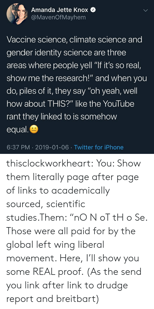 """links: Amanda Jette Knox  @MavenOfMayhem  Vaccine science, climate science and  gender identity science are three  areas where people yell """"If it's so real,  show me the research!"""" and when you  do, piles of it, they say """"oh yeah, well  how about THIS?"""" like the YouTube  rant they linked to is somehow  equal  6:37 PM 2019-01-06 Twitter for iPhone thisclockworkheart: You: Show them literally page after page of links to academically sourced, scientific studies.Them: """"nO N oT tH o Se. Those were all paid for by the global left wing liberal movement. Here, I'll show you some REAL proof. (As the send you link after link to drudge report and breitbart)"""