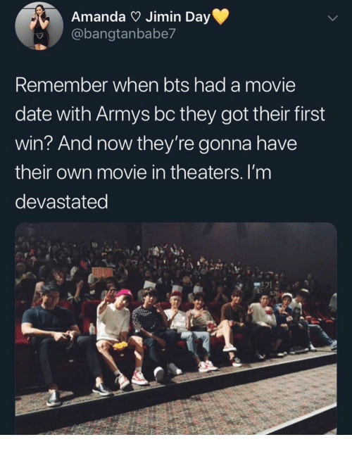 jimin: Amanda Jimin Day  @bangtanbabe7  Remember when bts had a movie  date with Armys bc they got their first  win? And now they're gonna have  their own movie in theaters. I'm  devastated  E71