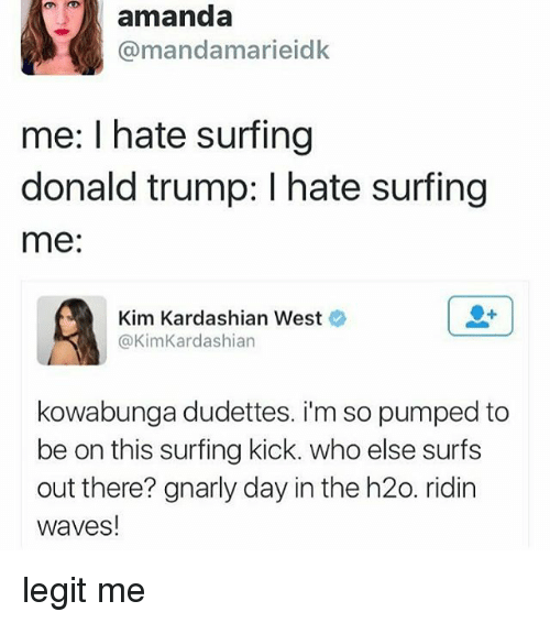 Donald Trump: amanda  @mandamarieidk  me: I hate surfing  donald trump: I hate surfing  me  Kim Kardashian West  @KimKardashian  kowabunga dudettes. i'm so pumped to  be on this surfing kick. who else surfs  out there? gnarly day in the h20. ridin  waves! legit me