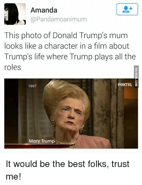 Donald Trumps: Amanda  @Pandamoanimum  This photo of Donald Trump's mum  looks like a character in a film about  Trump's life where Trump plays all the  roles  FOXTEL  1997  Mary Trump It would be the best folks, trust me!