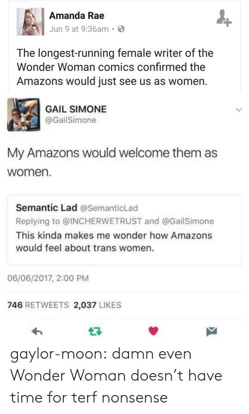 gail: Amanda Rae  Jun 9 at 9:36am  The longest-running female writer of the  Wonder Woman comics confirmed the  Amazons would just see us as women  GAIL SIMONE  @GailSimone  My Amazons would welcome them as  women.  Semantic Lad @SemanticLad  Replying to @INCHERWETRUST and @GailSimone  This kinda makes me wonder how Amazons  would feel about trans women.  06/06/2017, 2:00 PM  746 RETWEETS 2,037 LIKES gaylor-moon: damn even Wonder Woman doesn't have time for terf nonsense