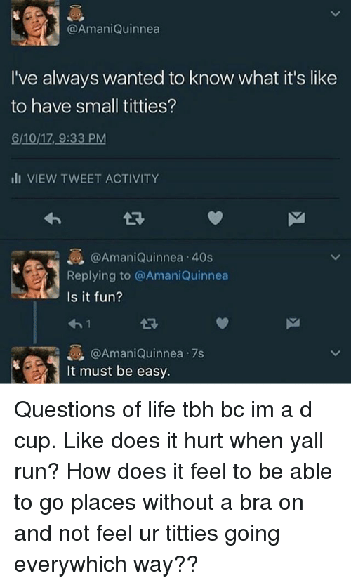 Life, Memes, and Run: @AmaniQuinnea  I've always wanted to know what it's like  to have small titties?  6/10/17, 9:33 PM  III VIEW TWEET ACTIVITY  @Amani Quinnea 40s  Replying to @AmaniQuinnea  Is it fun?  @Amani Quinnea .7's  It must be easy. Questions of life tbh bc im a d cup. Like does it hurt when yall run? How does it feel to be able to go places without a bra on and not feel ur titties going everywhich way??