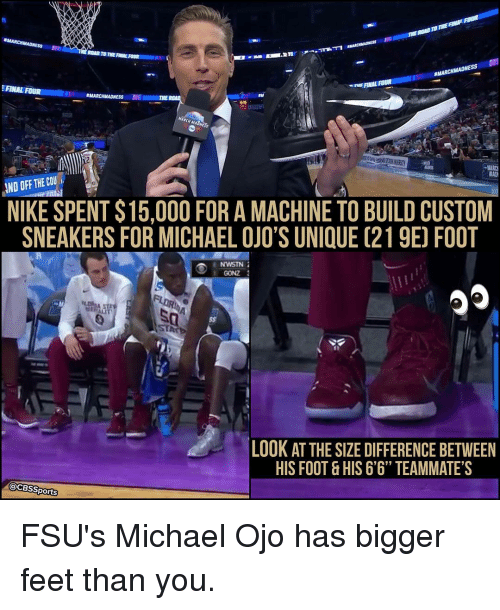 """Memes, 🤖, and Feet: aMARCHMADNESS IIII  ROAD THE FINAL FOUR  III  MARCHMAONESS  FINL ROUR  FINAL FOUR  RMARCHMADNESS  IND OFF COU  THE NIKE SPENT$15,000 FOR A MACHINE TO BUILD CUSTOM  SNEAKERS FOR MICHAEL OJO'S UNI UE (219E FOOT  NWSTN  3  GONZ  FLORIDA  ILOR  LOOK AT THE SIZE DIFFERENCE BETWEEN  HIS FOOT &HIS 6'6"""" TEAMMATE S  CBS Sports FSU's Michael Ojo has bigger feet than you."""