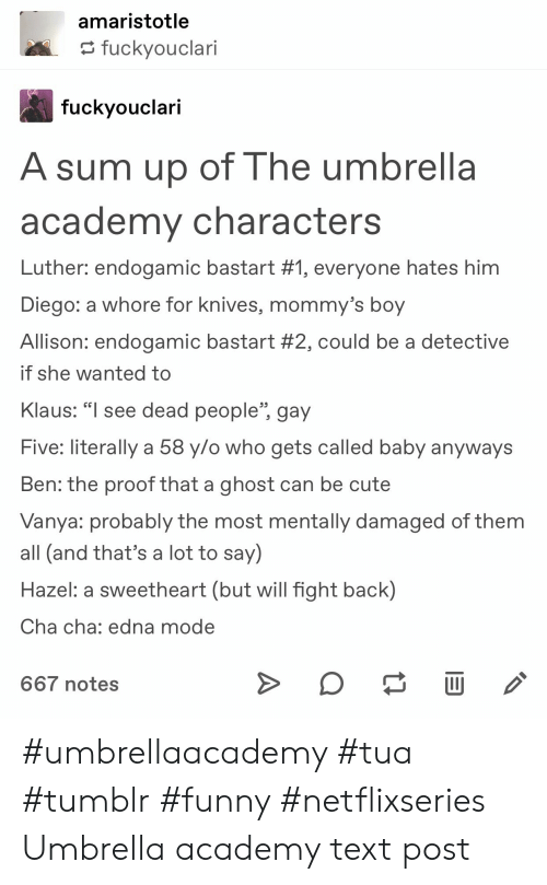 "edna mode: amaristotle  tuckyouclari  fuckvouclari  A sum up of The umbrella  academy characters  Luther: endogamic basta rt #1, everyone hates him  Diego: a whore for Knives, mommy's boy  Allison: endogamic basta rt #2, could be a detective  if she wanted to  Klaus: ""l see dead people"", gay  Five: literally a 58 y/o who gets called baby anyways  Ben: the proof that a ghost can be cute  Vanya: probably the most mentally damaged of them  all (and that's a lot to say)  Hazel: a sweetheart (but will fight back)  Cha cha: edna mode  CG  667 notes #umbrellaacademy #tua #tumblr #funny #netflixseries Umbrella academy text post"