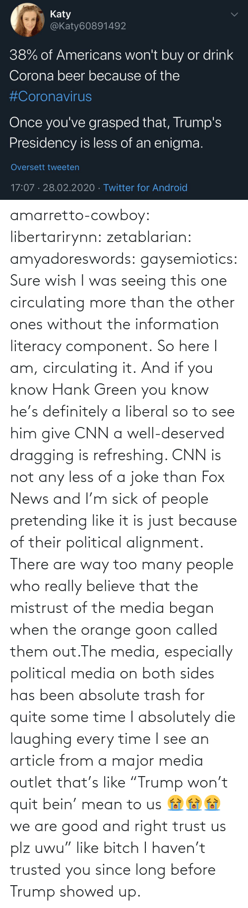 "seeing: amarretto-cowboy:  libertarirynn:  zetablarian:  amyadoreswords:   gaysemiotics:       Sure wish I was seeing this one circulating more than the other ones without the information literacy component. So here I am, circulating it.    And if you know Hank Green you know he's definitely a liberal so to see him give CNN a well-deserved dragging is refreshing. CNN is not any less of a joke than Fox News and I'm sick of people pretending like it is just because of their political alignment.   There are way too many people who really believe that the mistrust of the media began when the orange goon called them out.The media, especially political media on both sides has been absolute trash for quite some time   I absolutely die laughing every time I see an article from a major media outlet that's like ""Trump won't quit bein' mean to us 😭😭😭 we are good and right trust us plz uwu"" like bitch I haven't trusted you since long before Trump showed up."