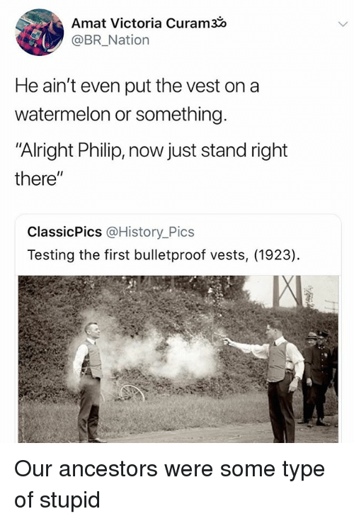 """History, Dank Memes, and Alright: Amat Victoria Curam30  @BR_Nation  He ain't even put the vest ona  watermelon or something.  """"Alright Philip, now just stand right  there""""  ClassicPics @History_Pics  Testing the first bulletproof vests, (1923) Our ancestors were some type of stupid"""