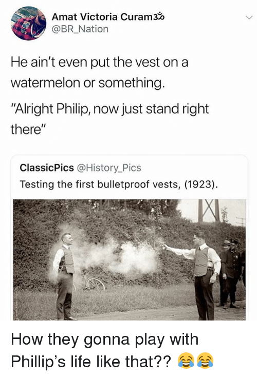 "Funny, Life, and History: Amat Victoria Curams  @BR_Nation  He ain't even put the vest on a  watermelon or something  ""Alright Philip, now just stand right  there""  ClassicPics @History_Pics  Testing the first bulletproof vests, (1923) How they gonna play with Phillip's life like that?? 😂😂"
