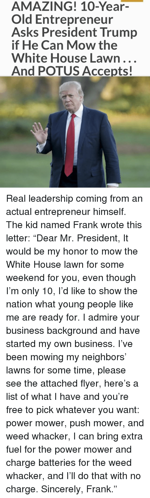 "Memes, Weed, and White House: AMAZING! 10-Year-  Old Entrepreneur  Asks President Trump  if He Can Mow the  White House Lawn...  And POTUS Accepts! Real leadership coming from an actual entrepreneur himself. The kid named Frank wrote this letter: ""Dear Mr. President, It would be my honor to mow the White House lawn for some weekend for you, even though I'm only 10, I'd like to show the nation what young people like me are ready for. I admire your business background and have started my own business. I've been mowing my neighbors' lawns for some time, please see the attached flyer, here's a list of what I have and you're free to pick whatever you want: power mower, push mower, and weed whacker, I can bring extra fuel for the power mower and charge batteries for the weed whacker, and I'll do that with no charge. Sincerely, Frank."""