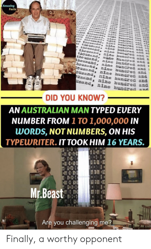 amazing facts: Amazing  Facts  in  aine  nine hMRGres  thousand  housand nino hunarea  thousand  tho eand, nine bundred and  choueand, nine bundred and 1  Bousand, nine hundred an  OuGand nine hundred an  ousand, nine hundred and  Usand, nine hundred and  usand  nine hundred a4  nine hundred  DID YOU KNOW?  AN AUSTRALIAN MAN TYPED EVERY  NUMBER FROM 1 TO 1,000,000 IN  WORDS, NOT NUMBERS, ON HIS  TYPEWRITER. IT TOOK HIM 16 YEARS.  42  Mr.Beast  Are you challenging me? Finally, a worthy opponent