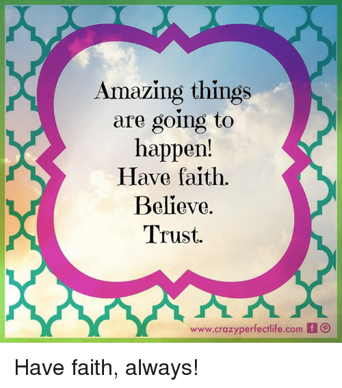 Crazy, Memes, and Amaz: Amazing things  are going to  happen!  Have faith.  Believe.  Trust.  www.crazy perfectlife.com  f Have faith, always!