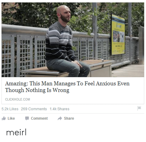 Nothing Is Wrong: Amazing: This Man Manages To Feel Anxious Even  Though Nothing Is Wrong  CLICKHOLE.COM  5.2k Likes 269 Comments  1.4k Shares  Like  Comment  Share meirl