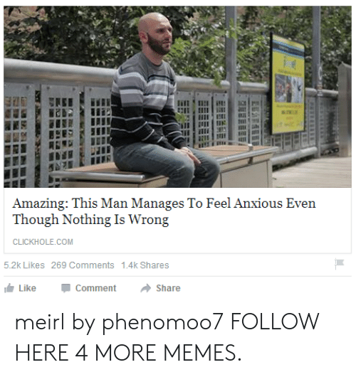 Nothing Is Wrong: Amazing: This Man Manages To Feel Anxious Even  Though Nothing Is Wrong  CLICKHOLE.COM  5.2k Likes 269 Comments  1.4k Shares  Like  Comment  Share meirl by phenomoo7 FOLLOW HERE 4 MORE MEMES.