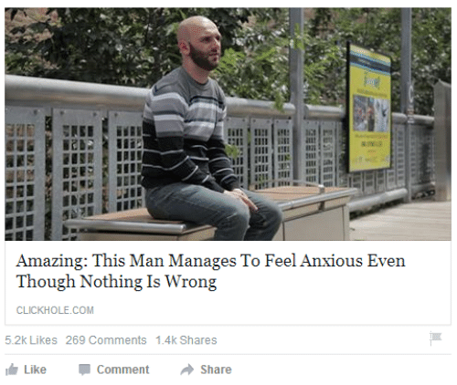 Clickhole: Amazing: This Man Manages To Feel Anxious Even  Though Nothing Is Wrong  CLICKHOLE.COM  5.2k Likes 269 Comments 1.4k Shares  Like  Comment  Share