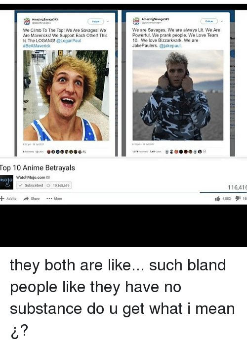 mavericks: AmazingSavage345  Amazing$avage345  We Climb To The Top! We Are Savages! We  Are Mavericks! We Support Each Other! This  Is The LOGANG! @LoganPaul  #BeAMaverick  We are Savages. We are always Lit. We Are  Powerful. We prank people. We Love Team  10. We love Bizzarkvark. We are  JakePaulers. @jakepaul.  616 gr, , ss-2057  'Aw.an  !  e..  유 6 e  1,074Aute in  Top 10 Anime Betrayals  WatchMojo.com@  | v' Subscribed O: 10,168,619  116,416  +Add to  → Share  4,553タ1163  More they both are like... such bland people like they have no substance do u get what i mean ¿?