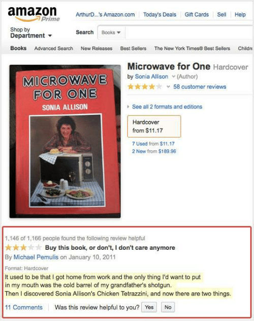 Sonia: amazomAuO A  amazon Athuro... A/mazon.com Today's Deals Gift Cards Sell  ArthurD... s Amazon.com Today's Deals Gift Cards Sell Help  Prime  Shop by  Department ▼  Books Advanced Search  Search Books▼  New Releases  Best Sellers  The New York Times& Best Sellers  Childre  Microwave for One Hardcover  MICROWAVE  ty Sonia Aardcover  ★★★★☆  v 58 customer reviews  FOR ONE  SONIA ALLISON  See all 2 formats and editions  Hardcover  from $11.17  7 Used from $11.17  2 New from $189.96  1,146 of 1,166 peopie found the following review heipful  ★★★☆· Buy this book, or don't, I don't care anymore  By Michael Pemulis on January 10, 2011  Format Hardcover  It used to be that I got home from work and the only thing I'd want to put  in my mouth was the cold barrel of my grandfather's shotgun.  Then I discovered Sonia Allison's Chicken Tetrazzini, and now there are two things.  11 Comments  Was this review helpful to you?  YesNo