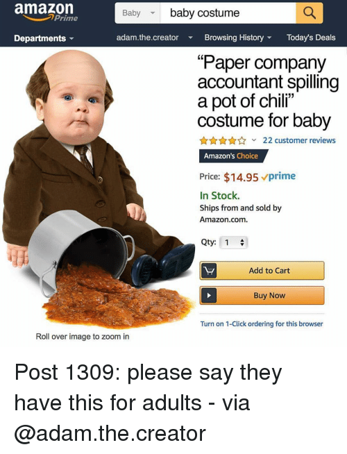 """Amazon, Click, and Memes: amazon  Baby baby costume  Prime  Departments  adam.the.creator  Browsing HistoryToday's Deals  (0  Paper company  accountant spilling  a pot of chil""""  costume for baby  22 customer reviews  Amazon's Choice  Price: $14.95 prime  In Stock.  Ships from and sold by  Amazon.com.  Qty: 1  Add to Cart  Buy Now  Turn on 1-Click ordering for this browser  Roll over image to zoom in Post 1309: please say they have this for adults - via @adam.the.creator"""