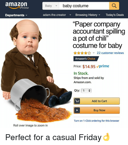 """Amazon, Click, and Friday: amazon  baby costume  Baby  Prime  Departments  adam.the.creator Bowsing History Today's Deals  """"Paper company  accountant spilling  a pot of chili""""  costume for baby  AnA22 customer reviews  Amazon's Choice  Price: $14.95 vprime  In Stock.  Ships from and sold by  Amazon.com  Qty: 1  Add to Cart  Buy Now  Turn on 1-Click ordering for this browser  Roll over image to zoom in Perfect for a casual Friday👌"""