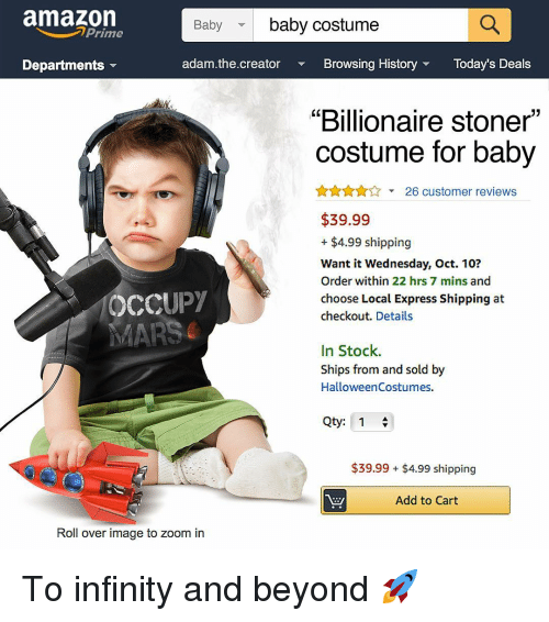 "stoner: amazon  baby costume  Baby  Prime  Departments  adam.the.creator  Browsing HistoryToday's Deals  ""Billionaire stoner""  costume for baby  A26 customer reviews  $39.99  + $4.99 shipping  Want it Wednesday, Oct. 10?  Order within 22 hrs 7 mins and  choose Local Express Shipping at  checkout. Details  OCCUPY  In Stock.  Ships from and sold by  HalloweenCostumes.  Qty: 1  $39.99 $4.99 shipping  Add to Cart  Roll over image to zoom in To infinity and beyond 🚀"