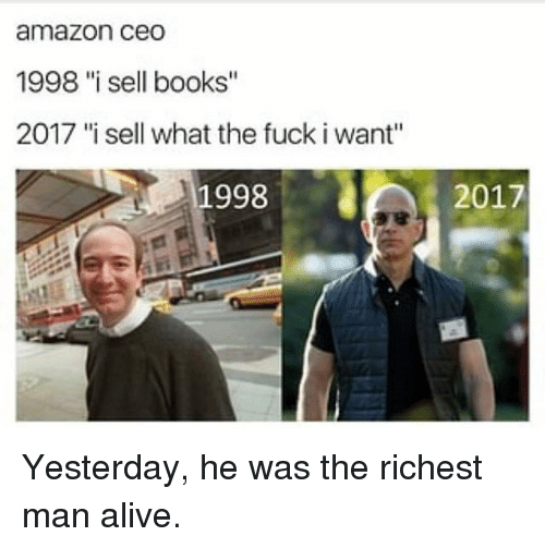 "richest man: amazon ceo  1998 ""i sell books""  2017 '""i sell what the fuck i want""  1998  2017 Yesterday, he was the richest man alive."