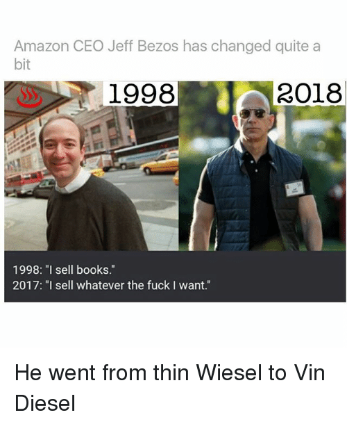 "Vin Diesel: Amazon CEO Jeff Bezos has changed quite a  bit  1998  2018  1998: ""I sell books.""  2017: ""I sell whatever the fuck I want."" He went from thin Wiesel to Vin Diesel"
