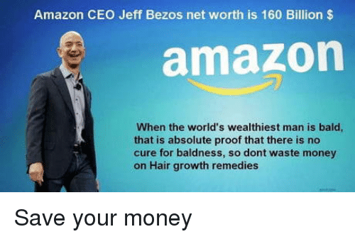 Net Worth: Amazon CEO Jeff Bezos net worth is 160 Billion $  amazon  When the world's wealthiest man is bald  that is absolute proof that there is no  cure for baldness, so dont waste money  on Hair growth remedies Save your money