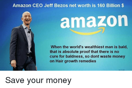 Jeff Bezos: Amazon CEO Jeff Bezos net worth is 160 Billion$  amazon  When the world's wealthiest man is bald,  that is absolute proof that there is no  cure for baldness, so dont waste money  on Hair growth remedies Save your money