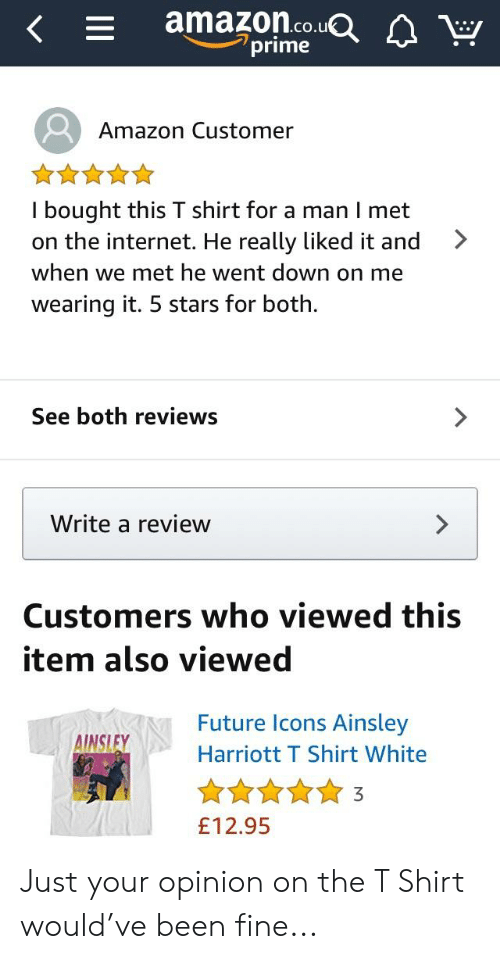 ainsley harriott: amazon.co.u  prime  Amazon Customer  I bought this T shirt for a man I met  on the internet. He really liked it and  when we met he went down on me  wearing it. 5 stars for both.  >  See both reviews  Write a review  Customers who viewed this  item also viewed  Future lcons Ainsley  Harriott T Shirt White  INSLEY  £12.95 Just your opinion on the T Shirt would've been fine...