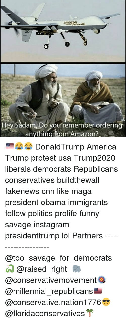Trump Protesters: amazon  Hey Sadam, Do you remember ordering  anything from Amazon? 🇺🇸😂😂 DonaldTrump America Trump protest usa Trump2020 liberals democrats Republicans conservatives buildthewall fakenews cnn like maga president obama immigrants follow politics prolife funny savage instagram presidenttrump lol Partners --------------------- @too_savage_for_democrats🐍 @raised_right_🐘 @conservativemovement🎯 @millennial_republicans🇺🇸 @conservative.nation1776😎 @floridaconservatives🌴