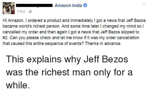 richest man: Amazon India  7 hrs  Hi Amazon, I ordered a product and immediately I got a news that Jeff Bezos  became world's richest person. And some time later I changed my mind so l  cancelled my order and then again I got a news that Jeff Bezos slipped to  #2. Can you please check and let me know if it was my order cancellation  that caused this entire sequence of events? Thanks in advance This explains why Jeff Bezos was the richest man only for a while.
