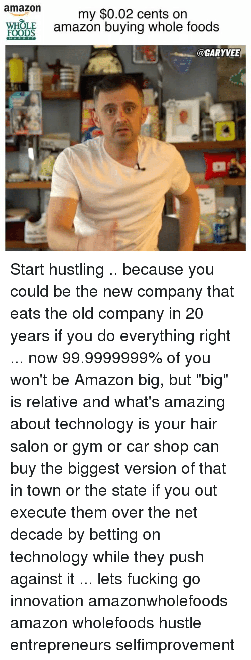 """hustling: amazon  my $0.02 cents on  FOODS  amazon buying whole foods  @GARYVEE Start hustling .. because you could be the new company that eats the old company in 20 years if you do everything right ... now 99.9999999% of you won't be Amazon big, but """"big"""" is relative and what's amazing about technology is your hair salon or gym or car shop can buy the biggest version of that in town or the state if you out execute them over the net decade by betting on technology while they push against it ... lets fucking go innovation amazonwholefoods amazon wholefoods hustle entrepreneurs selfimprovement"""