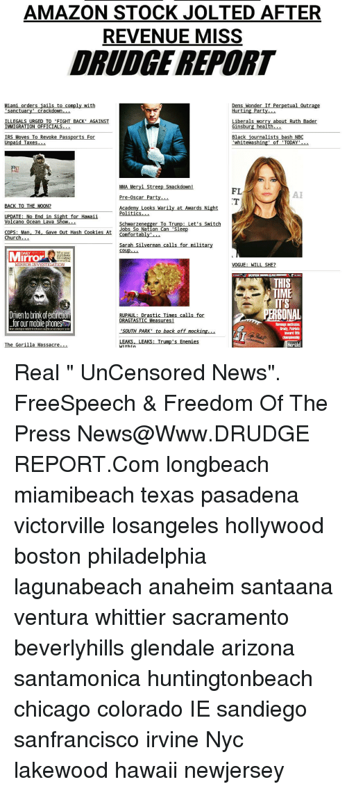 """Memes, Oscars, and Politics: AMAZON STOCK JOLTED AFTER  REVENUE MISS  DRUDGE REPORT  Miami order  jails to comply with  Dems Wonder If Perpetual Outrage  'sanctuary crackdown...  Hurting Party...  Liberals worry about Ruth Bader  ILLEGALS URGED TO 'FIGHT BAC  AGAINST  Ginsburg health  IMMIGRATION OFFICIALS.  IRS Moves To Revoke Passports For  Black journalists bash NBC  Unpaid Taxes  'whitewashing' of TODAY  MMA Meryl Streep smackdown!  FL  Pre-Oscar Party  BACK TO THE MOON?  Academy Looks Warily at Awards Night  Politics...  UPDATE: No End in Sight for Hawaii  olcano Ocea  av  Schwarzenegger To Trump: Let's Switch  COPS: Man  4, Gave Out ash cookies Jobs So Nation Can Sleep  At  comfortabl  Church  Sarah Silverman calls for military  Cou  Mirror  tickets  ar costing  VOGUE: WILL SHE?  MIRROR INVESTIGATION  IT'S  PERSONAL  Driven to brinkofextinction  RUPAUL: Drastic Times calls for  DRAGTASTIC Measures I  for our mobile phones27  Revenge motivates  Brady, Patriots  SOUTH PARK to back off mock in  toward fifth  LEAKS, LEAKS  Trump's Enemies  Herald  The Gorilla Massacre  Within Real """" UnCensored News"""". FreeSpeech & Freedom Of The Press News@Www.DRUDGE REPORT.Com longbeach miamibeach texas pasadena victorville losangeles hollywood boston philadelphia lagunabeach anaheim santaana ventura whittier sacramento beverlyhills glendale arizona santamonica huntingtonbeach chicago colorado IE sandiego sanfrancisco irvine Nyc lakewood hawaii newjersey"""